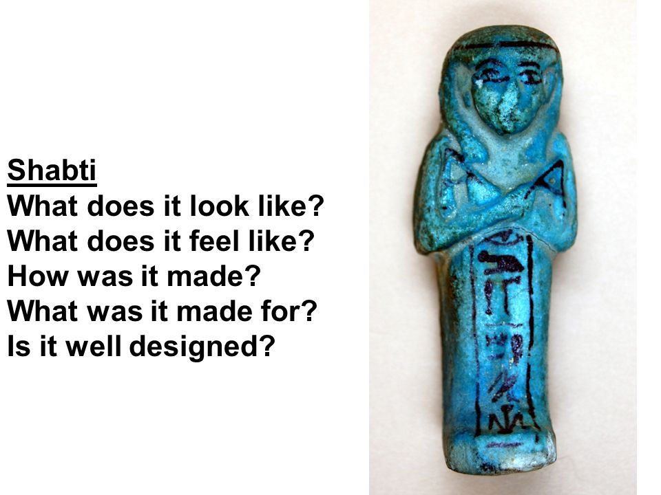 Shabti What does it look like? What does it feel like? How was it made? What was it made for? Is it well designed?