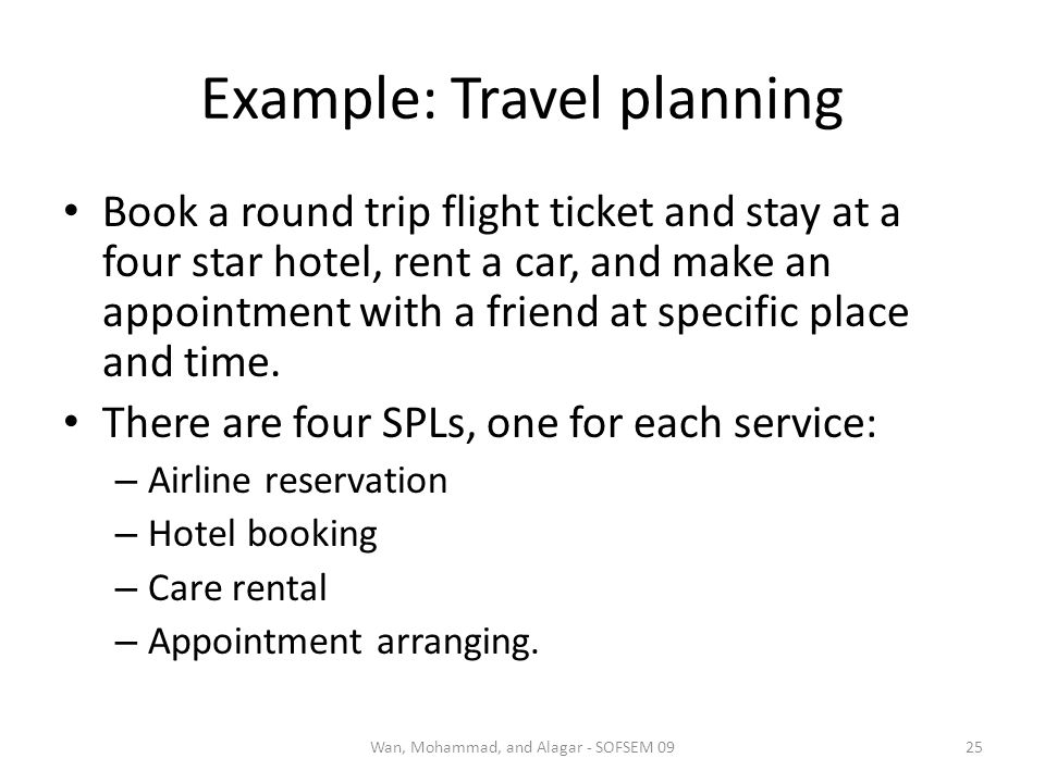 Example: Travel planning Book a round trip flight ticket and stay at a four star hotel, rent a car, and make an appointment with a friend at specific place and time.