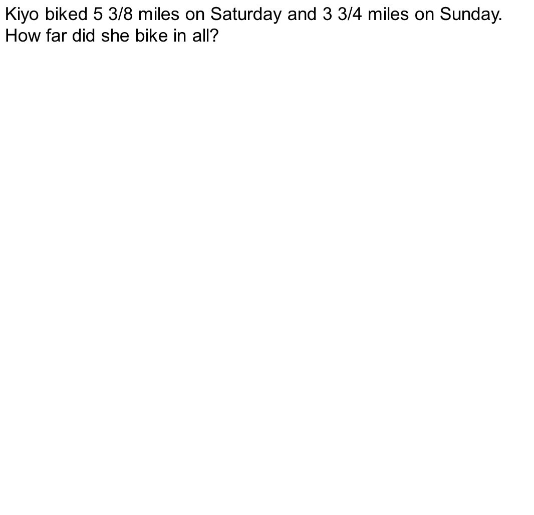 Kiyo biked 5 3/8 miles on Saturday and 3 3/4 miles on Sunday. How far did she bike in all?