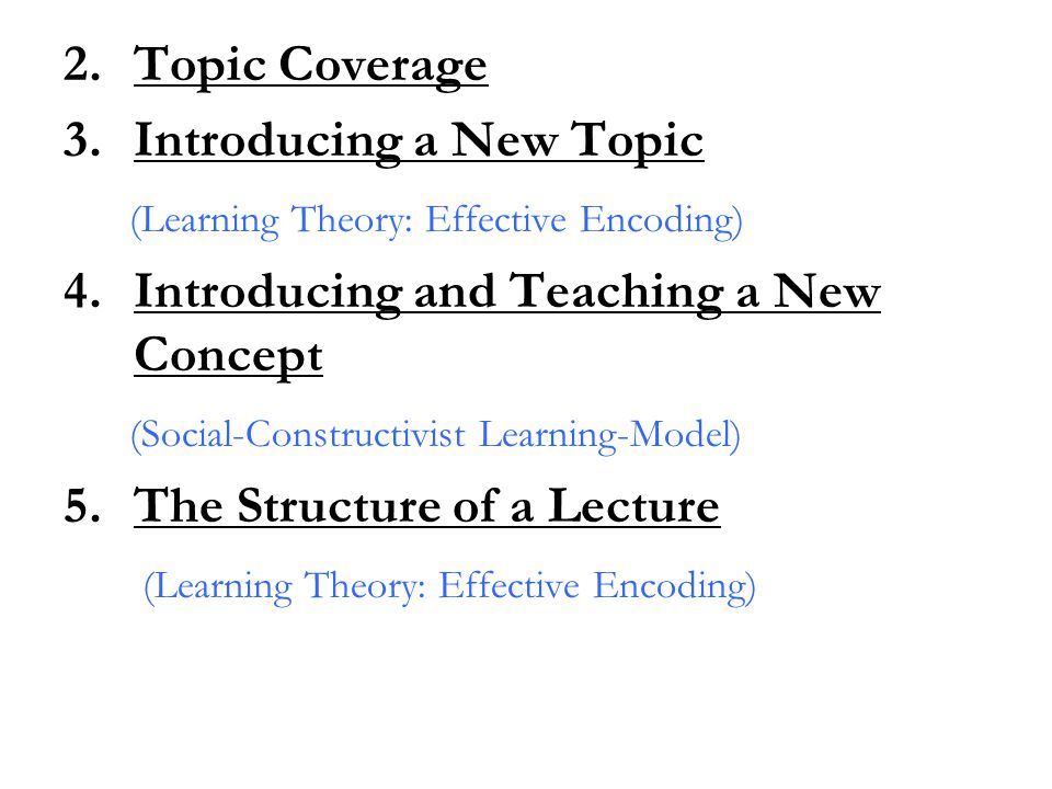 2.Topic Coverage 3.Introducing a New Topic (Learning Theory: Effective Encoding) 4.Introducing and Teaching a New Concept (Social-Constructivist Learn