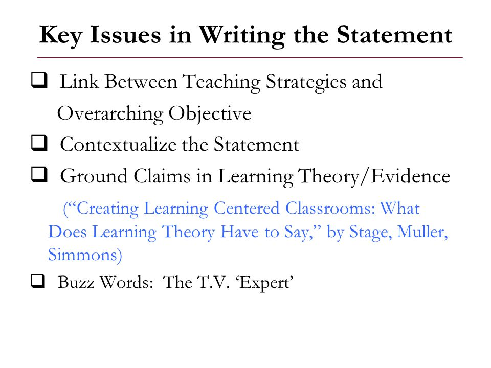 Key Issues in Writing the Statement  Link Between Teaching Strategies and Overarching Objective  Contextualize the Statement  Ground Claims in Lear