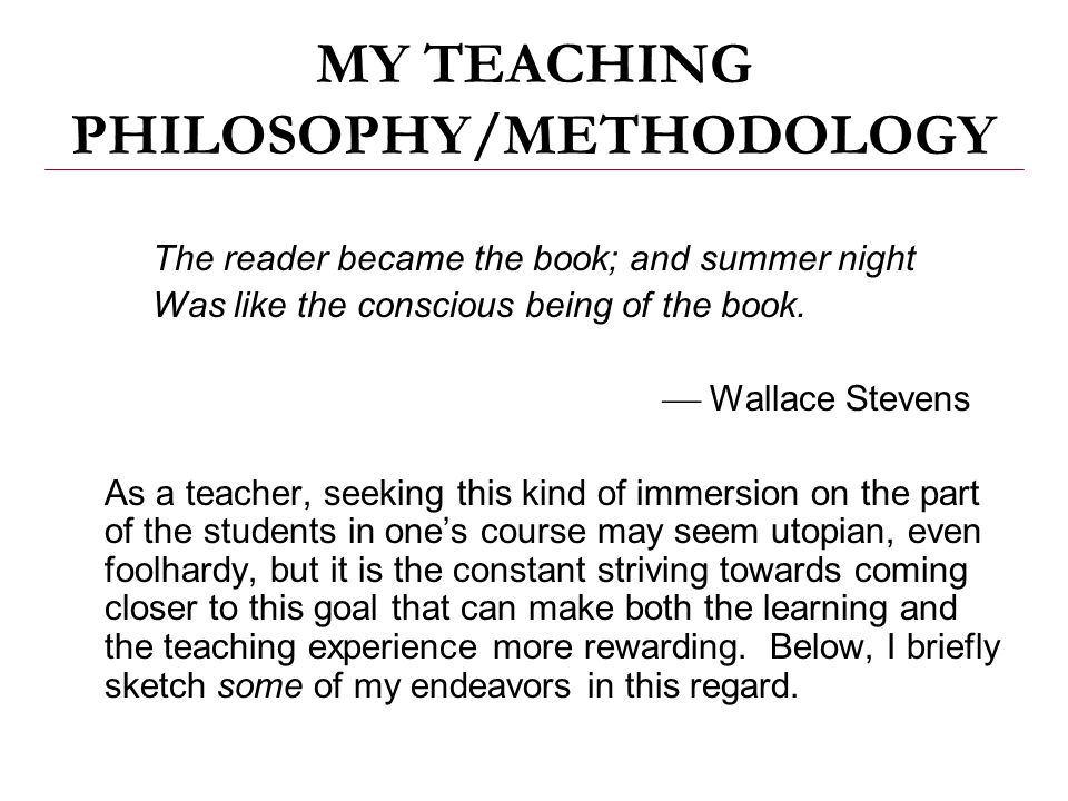 MY TEACHING PHILOSOPHY/METHODOLOGY The reader became the book; and summer night Was like the conscious being of the book.  Wallace Stevens As a teach