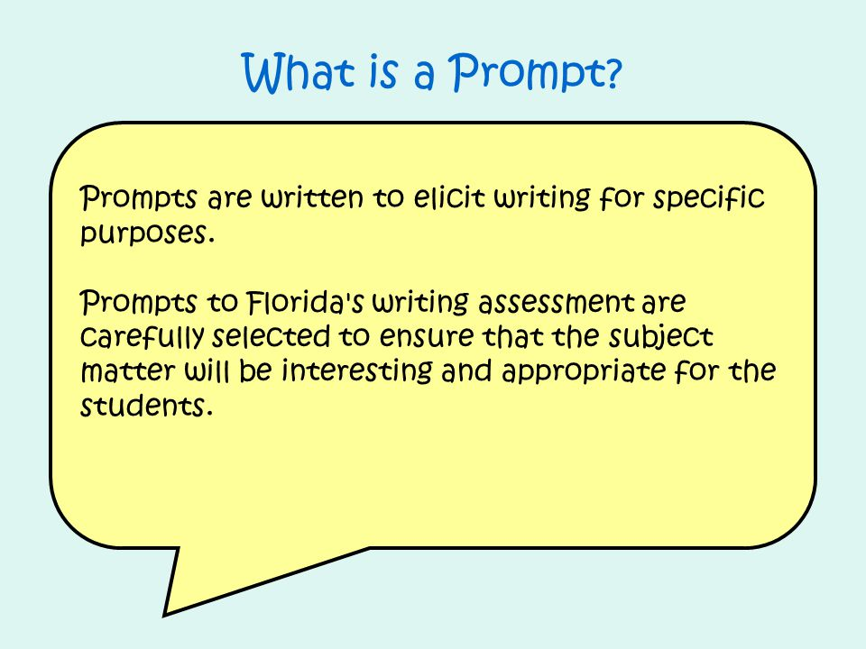 Prompts are written to elicit writing for specific purposes. Prompts to Florida's writing assessment are carefully selected to ensure that the subject