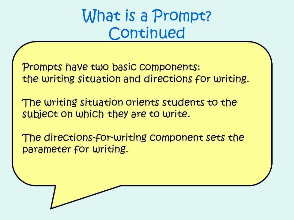 What is a Prompt? Continued Prompts have two basic components: the writing situation and directions for writing. The writing situation orients student