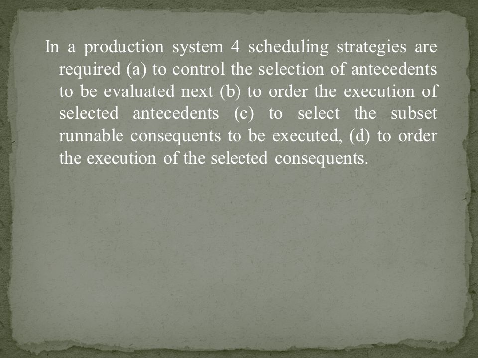 In a production system 4 scheduling strategies are required (a) to control the selection of antecedents to be evaluated next (b) to order the execution of selected antecedents (c) to select the subset runnable consequents to be executed, (d) to order the execution of the selected consequents.