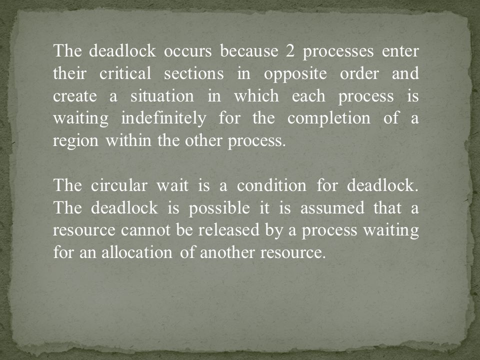 The deadlock occurs because 2 processes enter their critical sections in opposite order and create a situation in which each process is waiting indefinitely for the completion of a region within the other process.