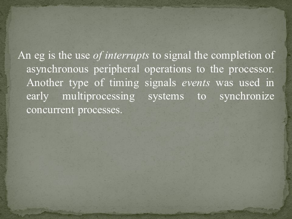 An eg is the use of interrupts to signal the completion of asynchronous peripheral operations to the processor.