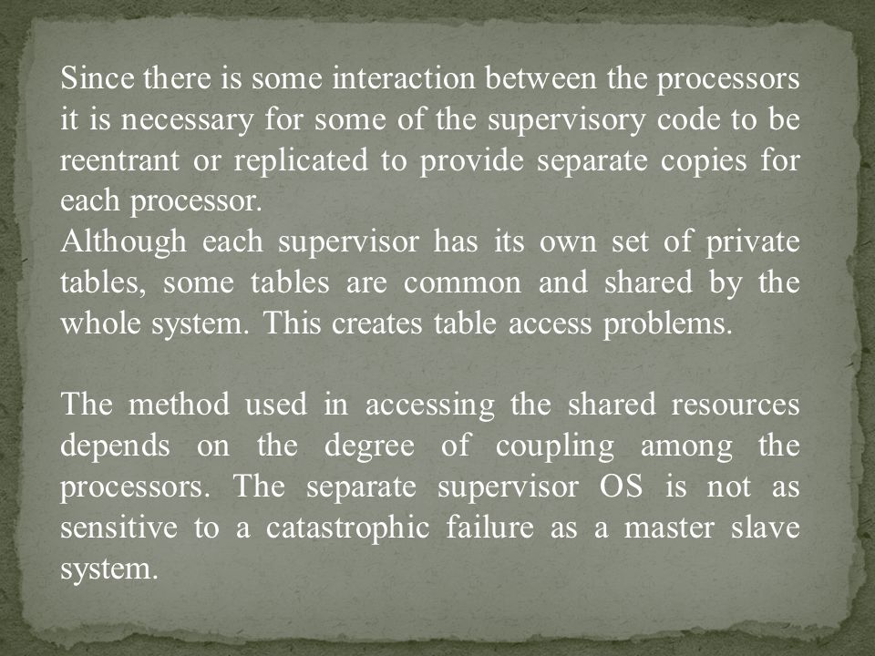Since there is some interaction between the processors it is necessary for some of the supervisory code to be reentrant or replicated to provide separate copies for each processor.