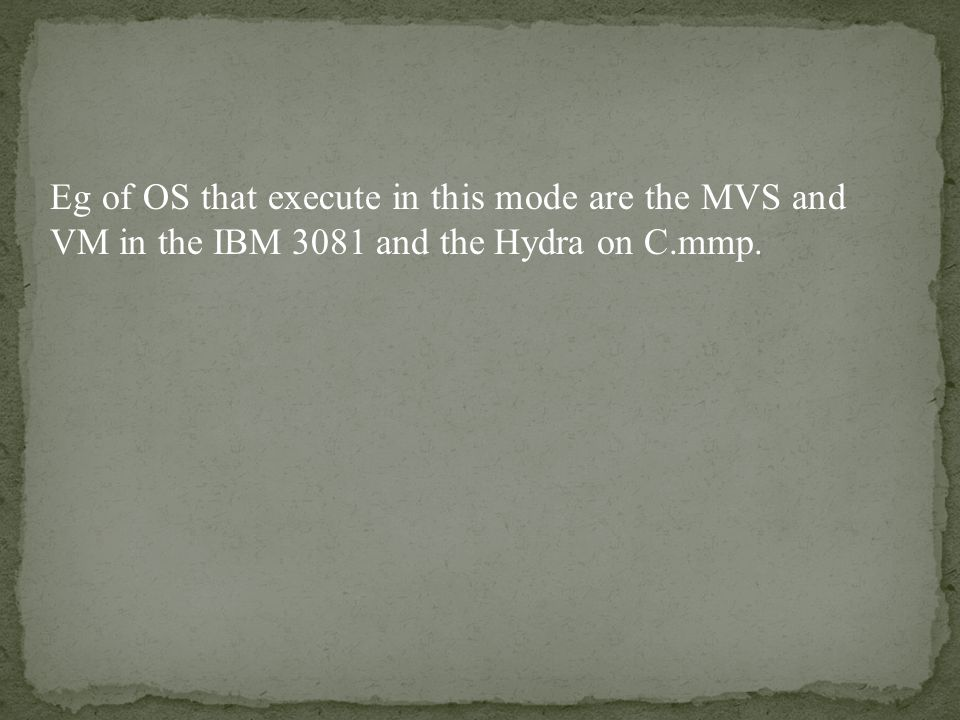 Eg of OS that execute in this mode are the MVS and VM in the IBM 3081 and the Hydra on C.mmp.