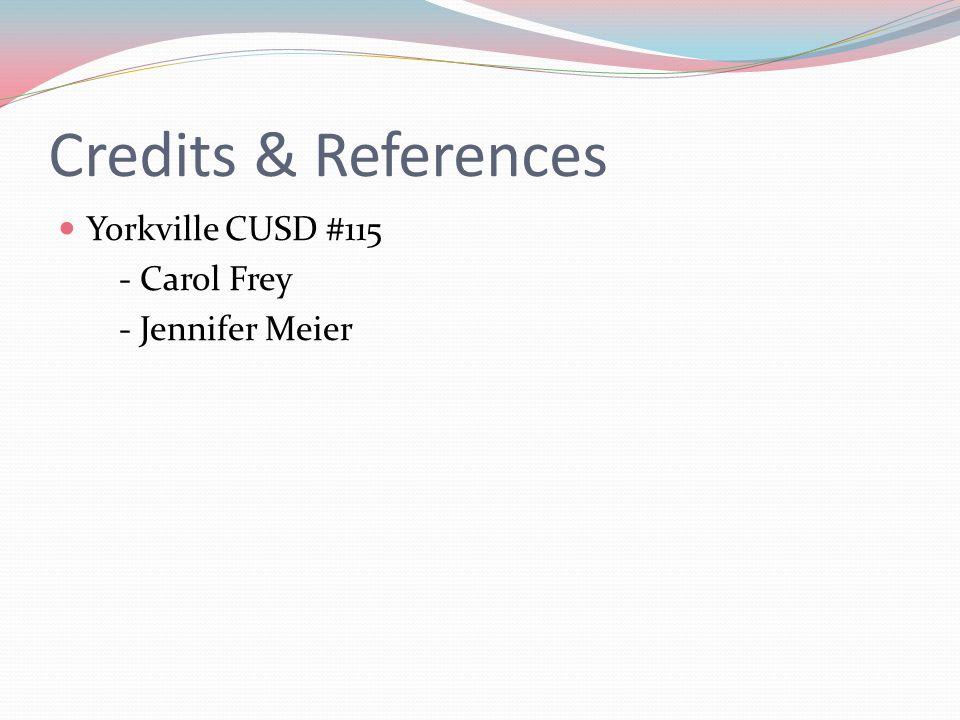 Credits & References Yorkville CUSD #115 - Carol Frey - Jennifer Meier