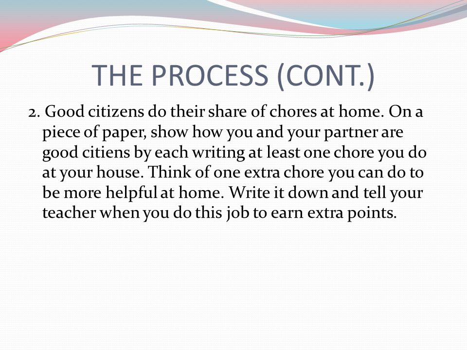 THE PROCESS (CONT.) 2. Good citizens do their share of chores at home. On a piece of paper, show how you and your partner are good citiens by each wri
