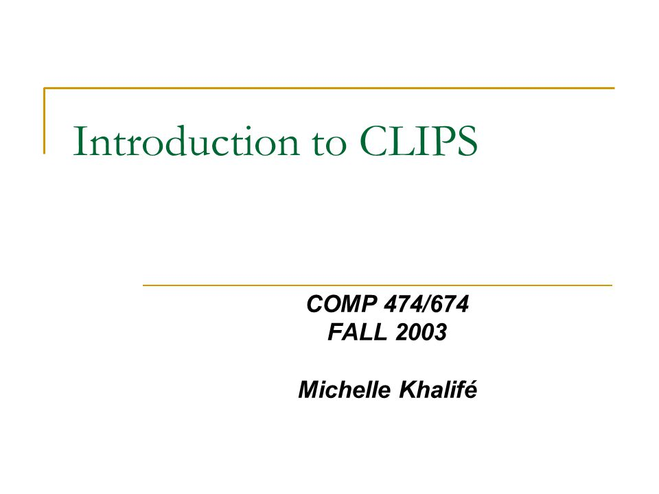 Introduction to CLIPS COMP 474/674 FALL 2003 Michelle Khalifé