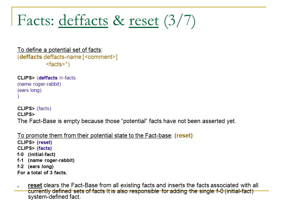 Facts: deffacts & reset (3/7) To define a potential set of facts: (deffacts deffacts-name [ ] *) CLIPS> (deffacts rr-facts (name roger-rabbit) (ears l