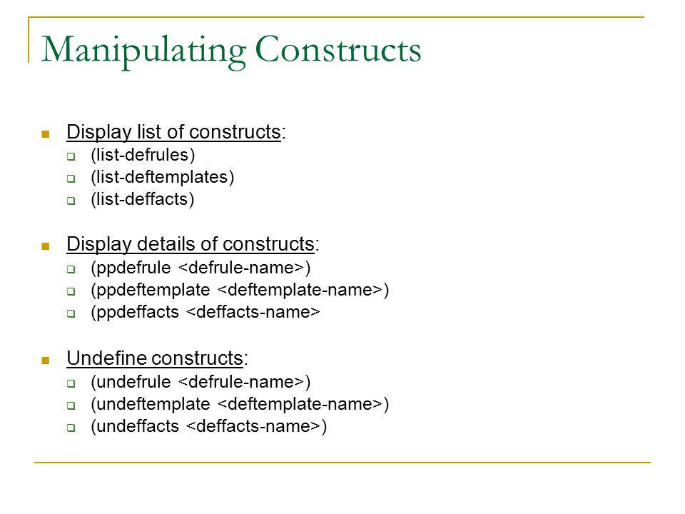 Manipulating Constructs Display list of constructs:  (list-defrules)  (list-deftemplates)  (list-deffacts) Display details of constructs:  (ppdefrule )  (ppdeftemplate )  (ppdeffacts Undefine constructs:  (undefrule )  (undeftemplate )  (undeffacts )