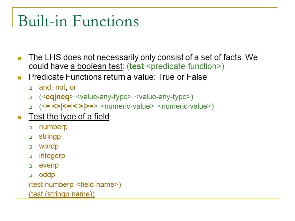 Built-in Functions The LHS does not necessarily only consist of a set of facts. We could have a boolean test: (test ) Predicate Functions return a val