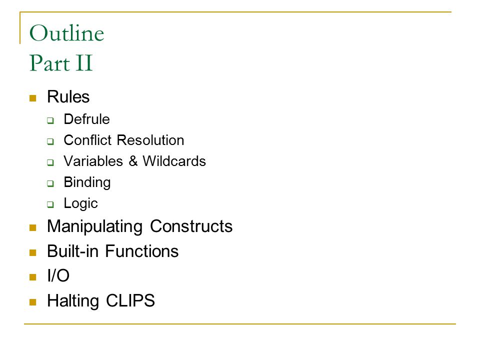 Outline Part II Rules  Defrule  Conflict Resolution  Variables & Wildcards  Binding  Logic Manipulating Constructs Built-in Functions I/O Halting CLIPS