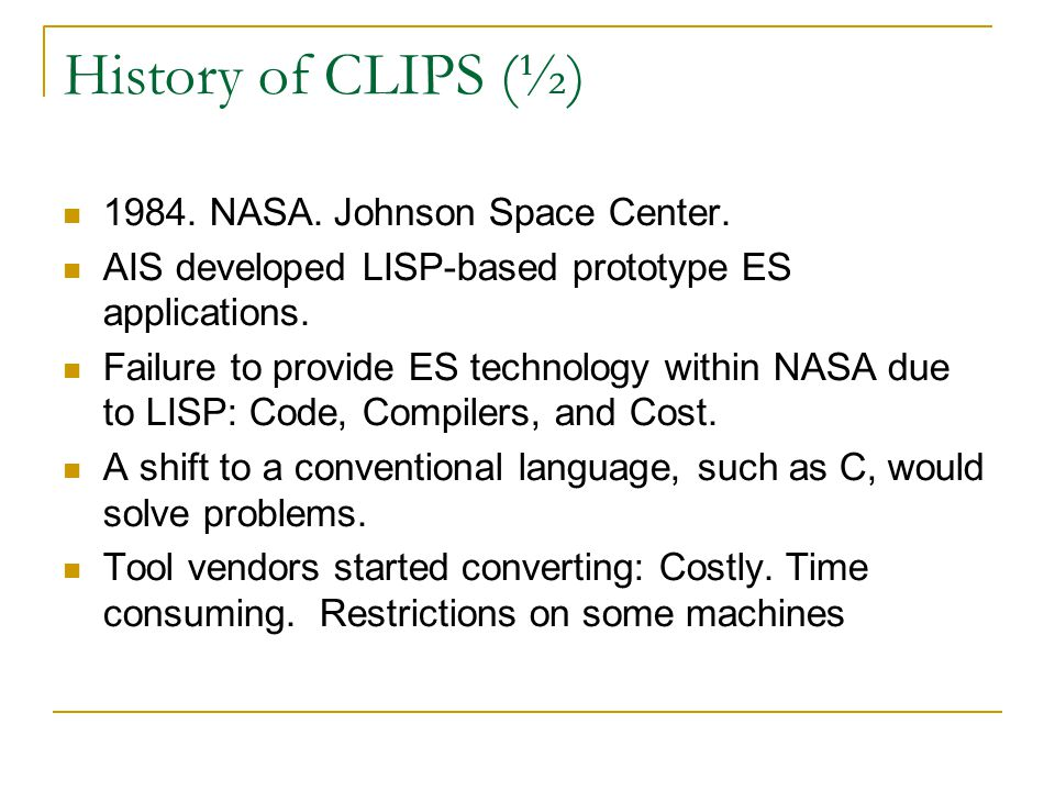 History of CLIPS (½) 1984. NASA. Johnson Space Center. AIS developed LISP-based prototype ES applications. Failure to provide ES technology within NAS