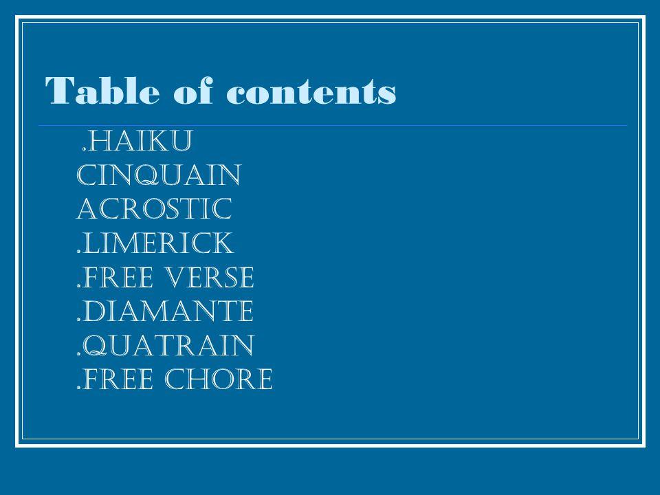 Table of contents.haiku cinquain acrostic.limerick.free verse.diamante.quatrain.free chore