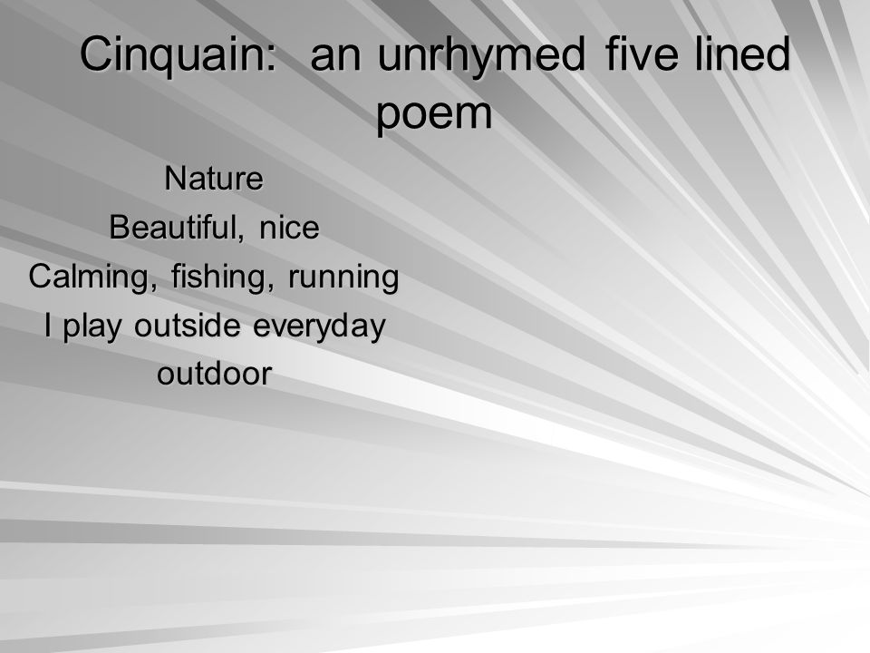 Cinquain: an unrhymed five lined poem Nature Beautiful, nice Calming, fishing, running I play outside everyday outdoor