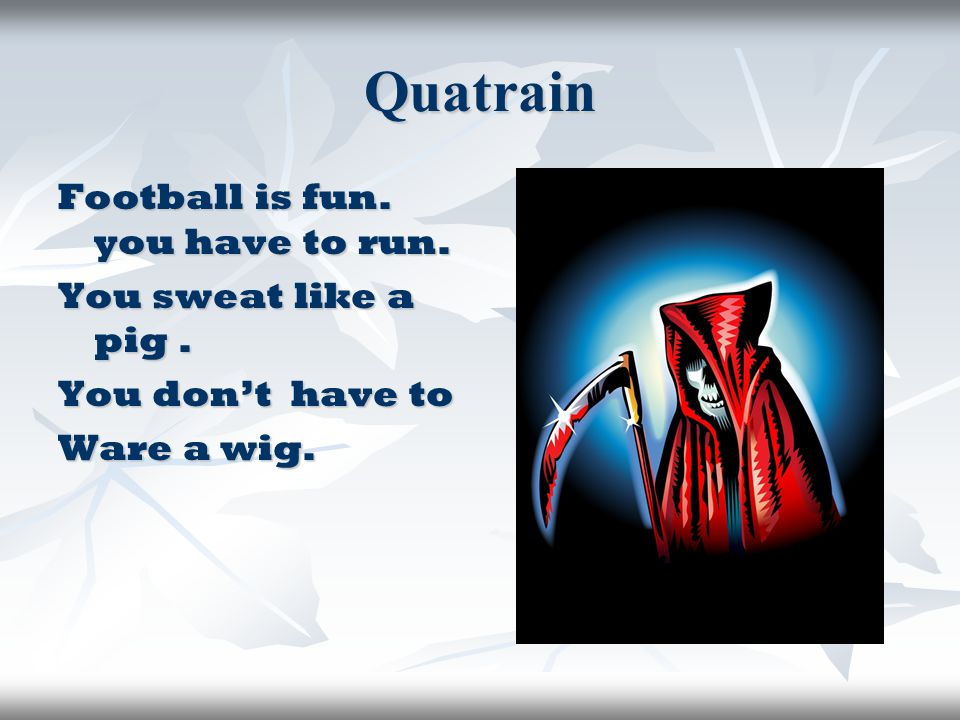 Quatrain Football is fun. you have to run. You sweat like a pig. You don't have to Ware a wig.