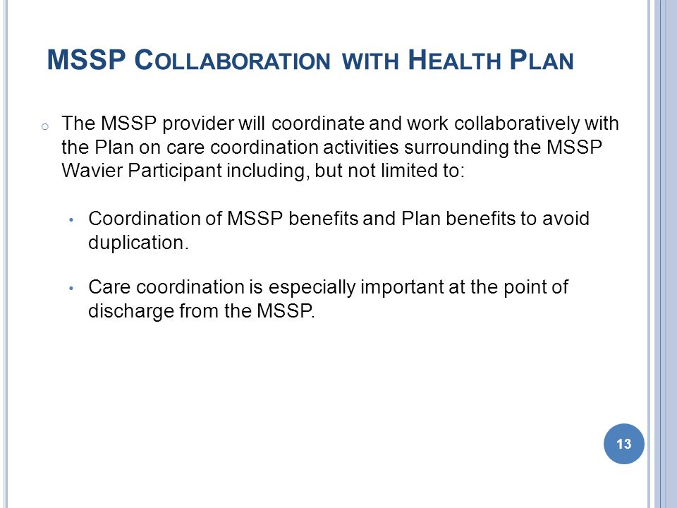 MSSP C OLLABORATION WITH H EALTH P LAN o The MSSP provider will coordinate and work collaboratively with the Plan on care coordination activities surrounding the MSSP Wavier Participant including, but not limited to: Coordination of MSSP benefits and Plan benefits to avoid duplication.