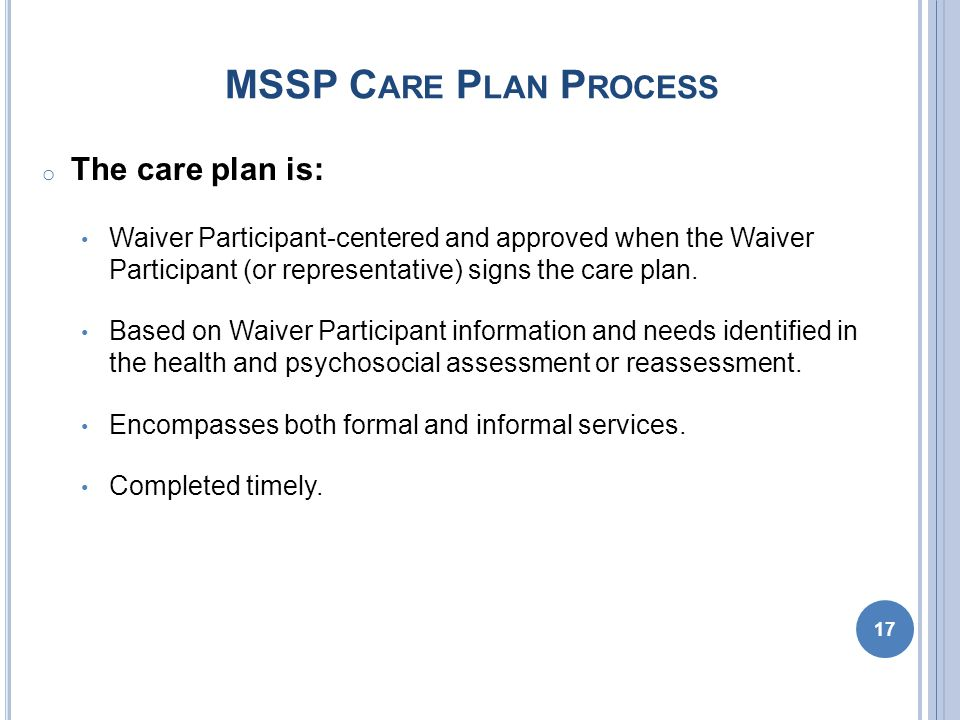 MSSP C ARE P LAN P ROCESS o The care plan is: Waiver Participant-centered and approved when the Waiver Participant (or representative) signs the care plan.