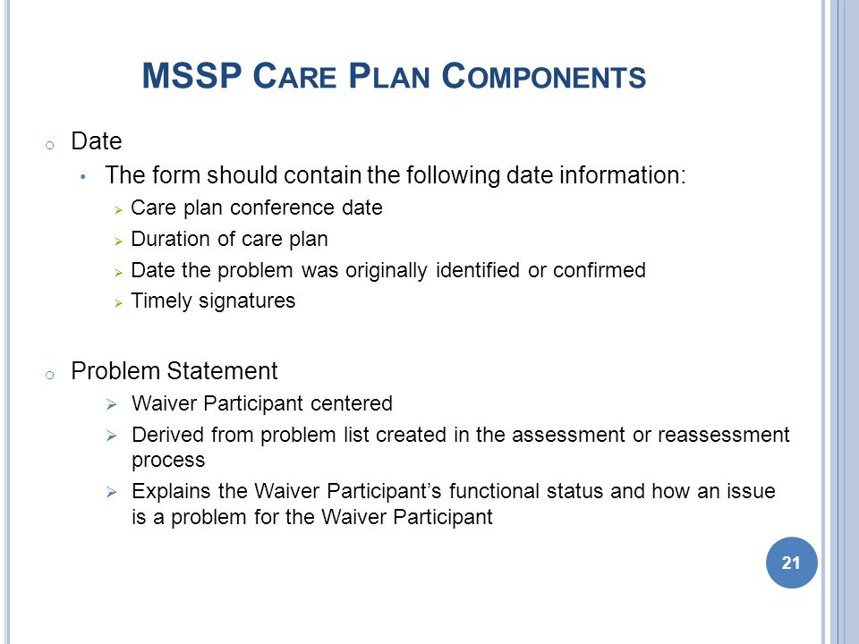 MSSP C ARE P LAN C OMPONENTS o Date The form should contain the following date information:  Care plan conference date  Duration of care plan  Date the problem was originally identified or confirmed  Timely signatures o Problem Statement  Waiver Participant centered  Derived from problem list created in the assessment or reassessment process  Explains the Waiver Participant's functional status and how an issue is a problem for the Waiver Participant 21