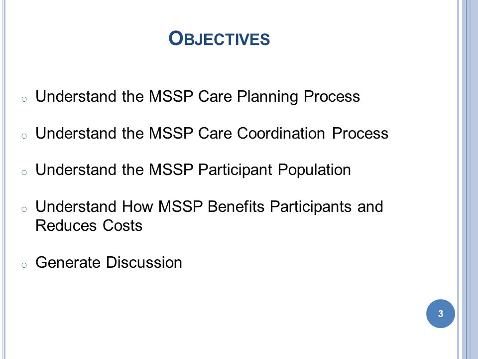 O BJECTIVES o Understand the MSSP Care Planning Process o Understand the MSSP Care Coordination Process o Understand the MSSP Participant Population o Understand How MSSP Benefits Participants and Reduces Costs o Generate Discussion 3