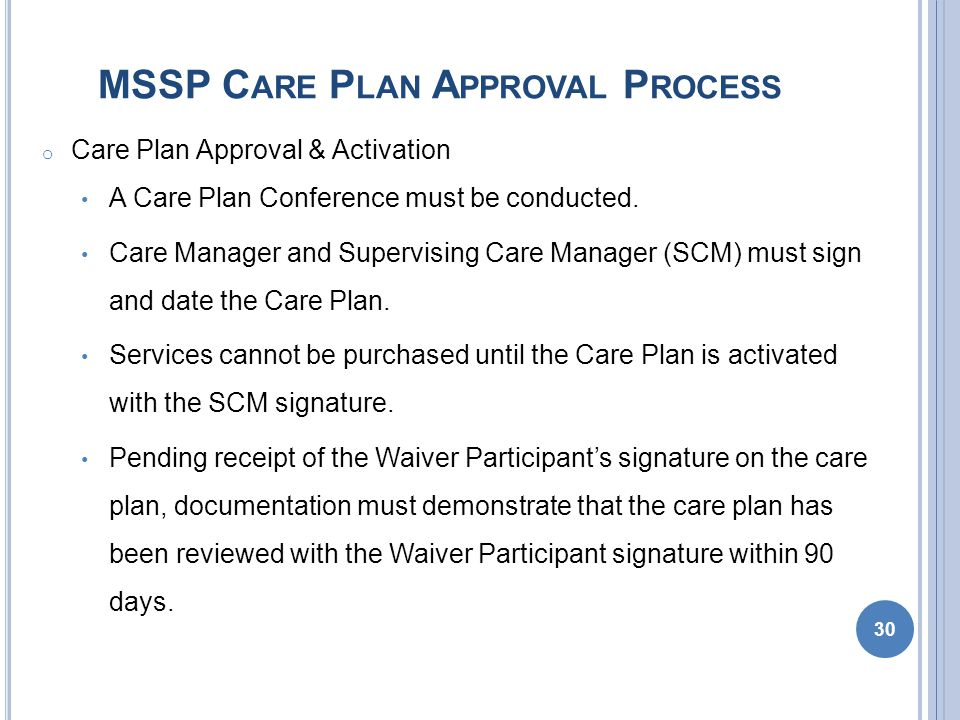 MSSP C ARE P LAN A PPROVAL P ROCESS o Care Plan Approval & Activation A Care Plan Conference must be conducted.