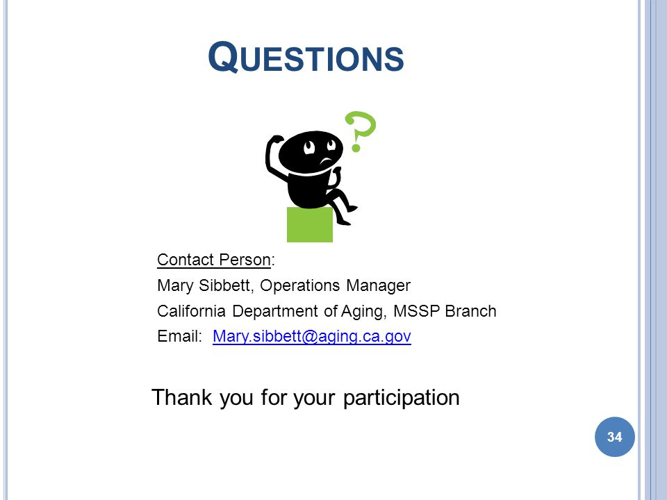 Q UESTIONS Contact Person: Mary Sibbett, Operations Manager California Department of Aging, MSSP Branch Email: Mary.sibbett@aging.ca.govMary.sibbett@aging.ca.gov Thank you for your participation 34