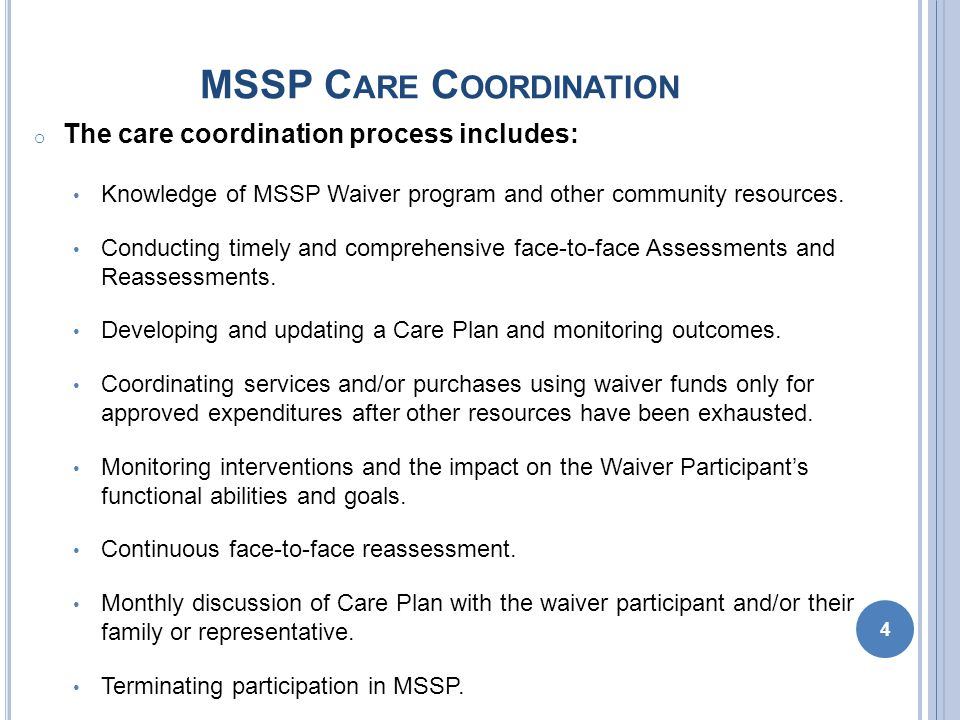 MSSP C ARE P LAN P ROCESS o The MSSP interdisciplinary care management team must develop a comprehensive care plan for each Waiver Participant.
