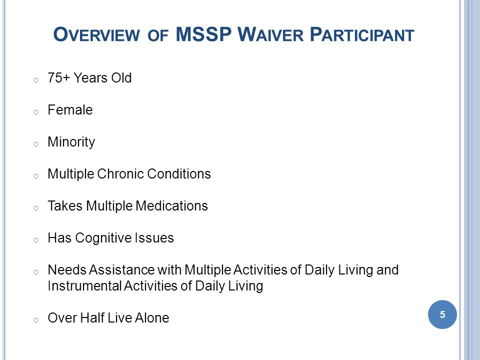 MSSP C ARE P LAN P ROCESS o MSSP care planning is the process of developing an agreement between the Waiver Participant and care manager regarding identified problems, resources, outcomes and services arranged in support of goal achievement.