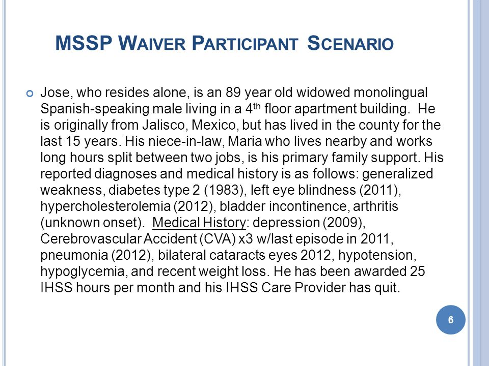 MSSP W AIVER P ARTICIPANT S CENARIO The original referral received from his niece-in-law indicated the following: Lacking a reliable caregiver Lack transportation to doctors appointments Recent repeated trips to the emergency room Lack of medication monitoring and inappropriate administration Unpaid bills, landlord threatening eviction IHSS hours awarded are insufficient to meet his care needs 7