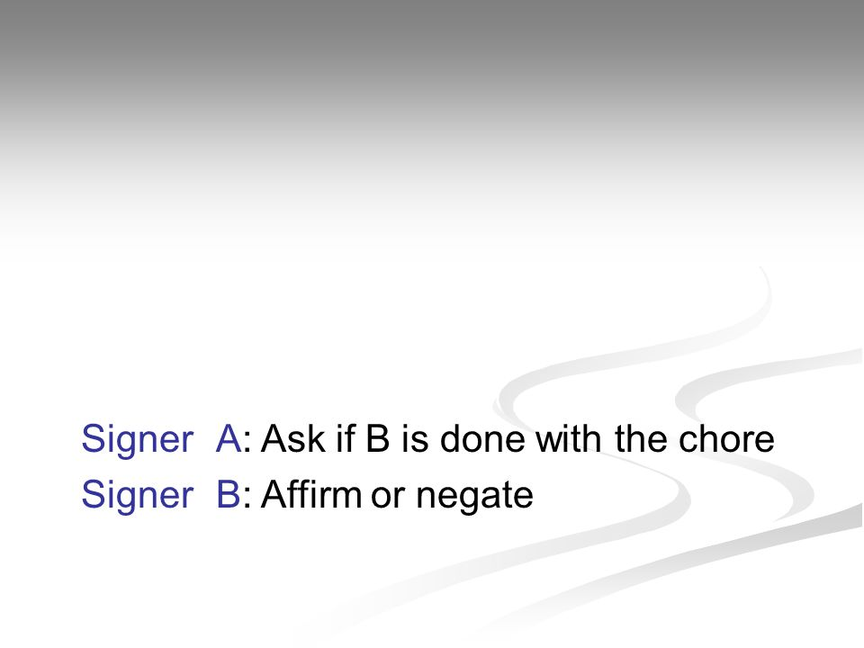 Signer A: Ask if B is done with the chore Signer B: Affirm or negate