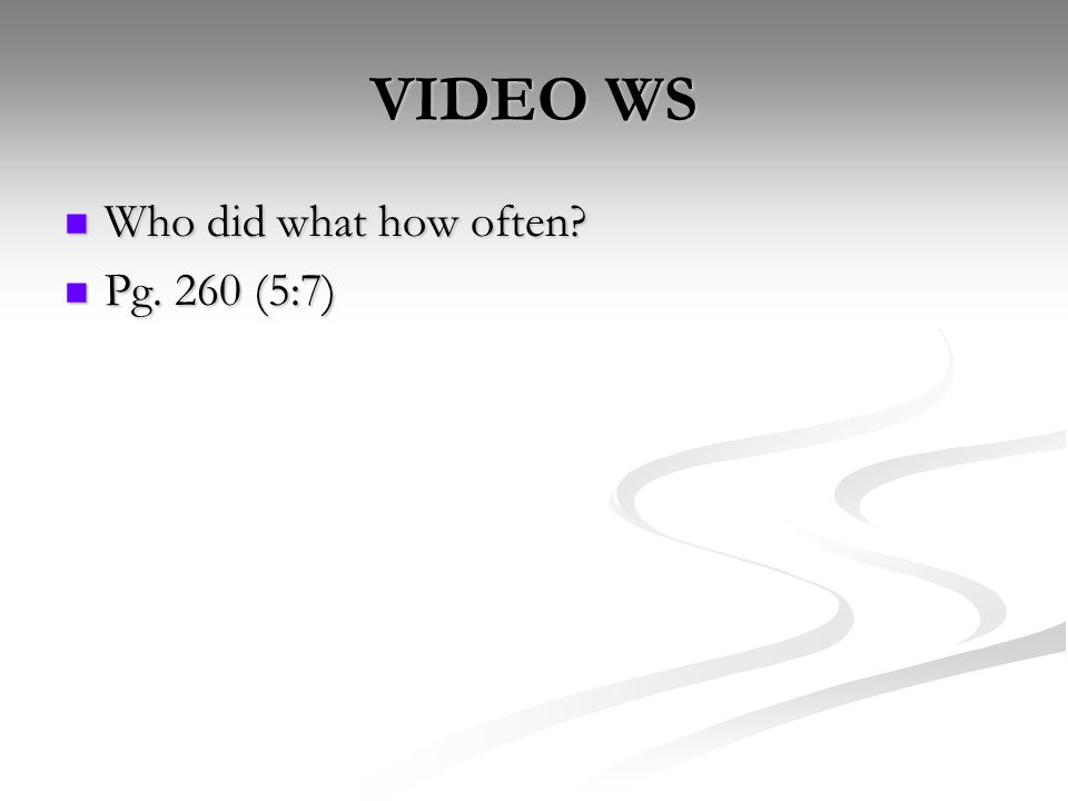 VIDEO WS Who did what how often Who did what how often Pg. 260 (5:7) Pg. 260 (5:7)