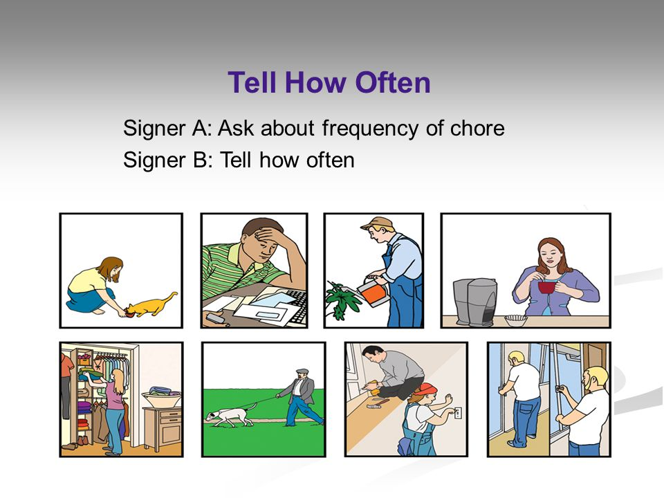 Signer A: Ask about frequency of chore Signer B: Tell how often Tell How Often