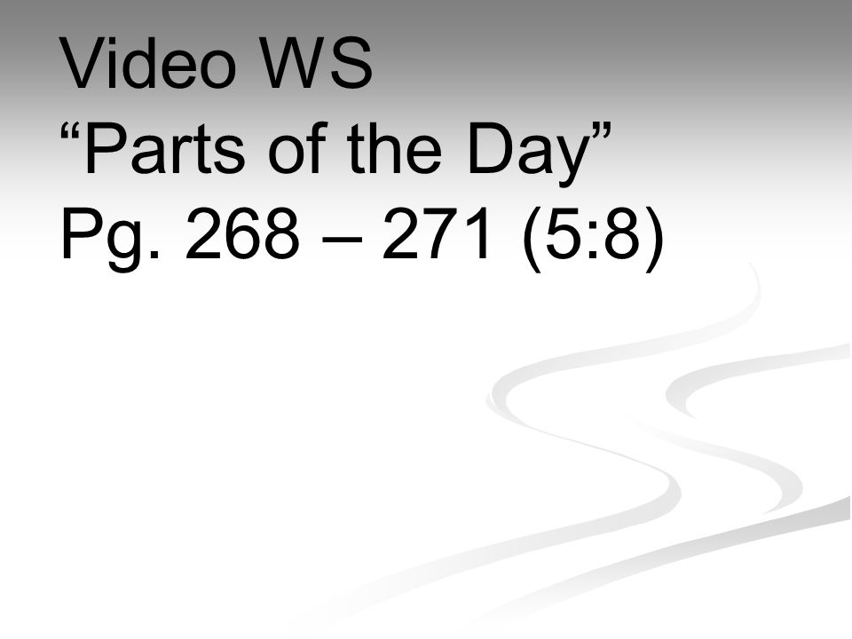 Video WS Parts of the Day Pg. 268 – 271 (5:8)