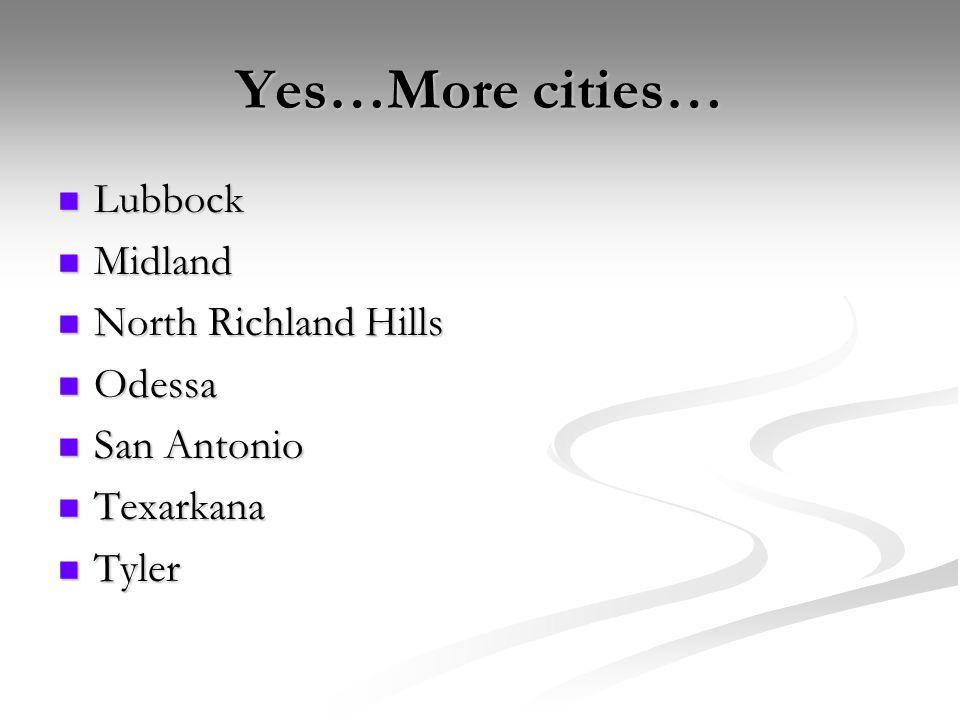 Yes…More cities… Lubbock Lubbock Midland Midland North Richland Hills North Richland Hills Odessa Odessa San Antonio San Antonio Texarkana Texarkana Tyler Tyler
