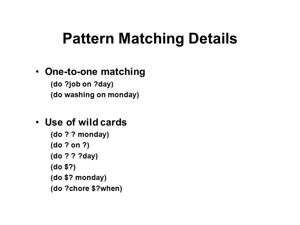 Pattern Matching Details One-to-one matching (do job on day) (do washing on monday) Use of wild cards (do .