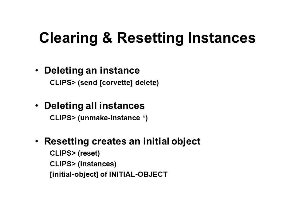 Clearing & Resetting Instances Deleting an instance CLIPS> (send [corvette] delete) Deleting all instances CLIPS> (unmake-instance *) Resetting creates an initial object CLIPS> (reset) CLIPS> (instances) [initial-object] of INITIAL-OBJECT