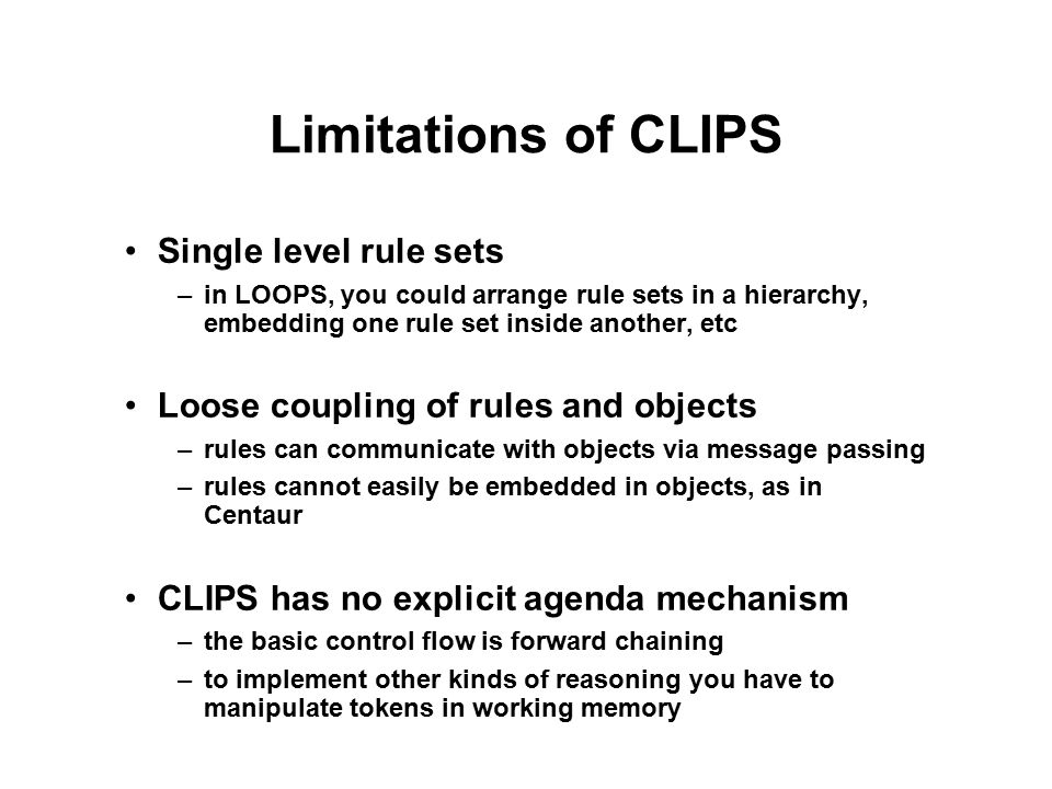 Limitations of CLIPS Single level rule sets –in LOOPS, you could arrange rule sets in a hierarchy, embedding one rule set inside another, etc Loose coupling of rules and objects –rules can communicate with objects via message passing –rules cannot easily be embedded in objects, as in Centaur CLIPS has no explicit agenda mechanism –the basic control flow is forward chaining –to implement other kinds of reasoning you have to manipulate tokens in working memory