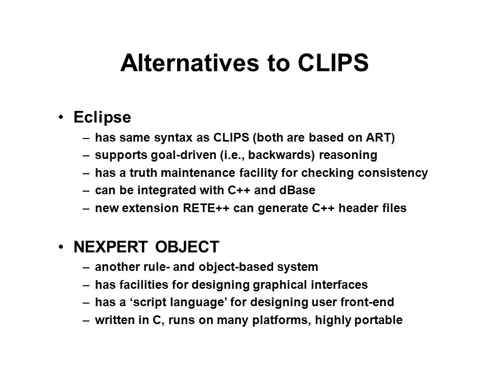Alternatives to CLIPS Eclipse –has same syntax as CLIPS (both are based on ART) –supports goal-driven (i.e., backwards) reasoning –has a truth maintenance facility for checking consistency –can be integrated with C++ and dBase –new extension RETE++ can generate C++ header files NEXPERT OBJECT –another rule- and object-based system –has facilities for designing graphical interfaces –has a 'script language' for designing user front-end –written in C, runs on many platforms, highly portable