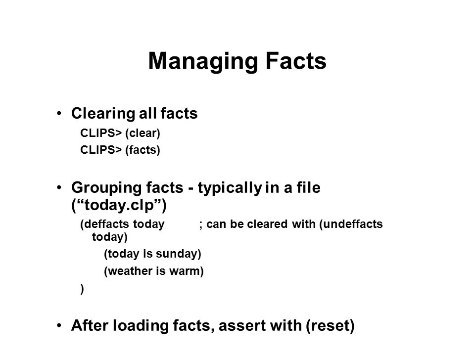 Managing Facts Clearing all facts CLIPS> (clear) CLIPS> (facts) Grouping facts - typically in a file ( today.clp ) (deffacts today; can be cleared with (undeffacts today) (today is sunday) (weather is warm) ) After loading facts, assert with (reset)