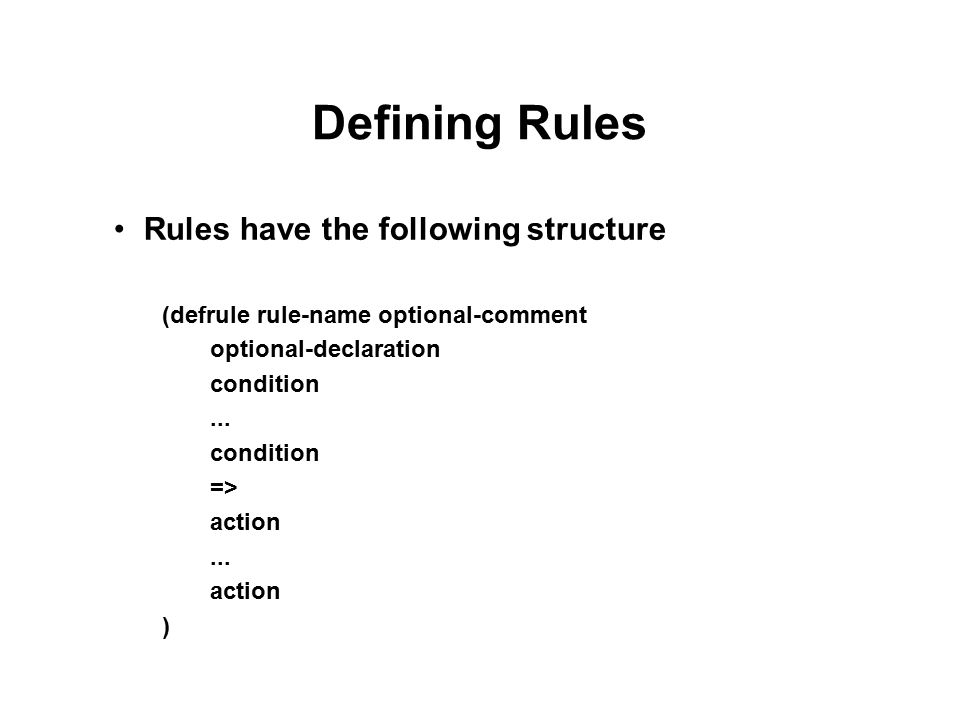 Defining Rules Rules have the following structure (defrule rule-name optional-comment optional-declaration condition...
