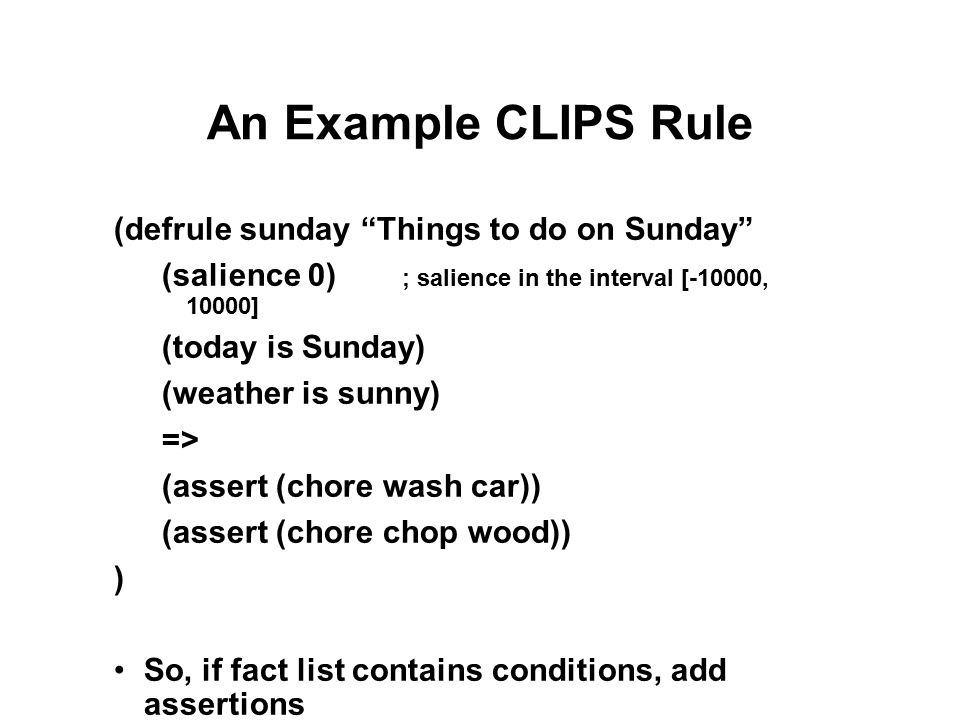 An Example CLIPS Rule (defrule sunday Things to do on Sunday (salience 0) ; salience in the interval [-10000, 10000] (today is Sunday) (weather is sunny) => (assert (chore wash car)) (assert (chore chop wood)) ) So, if fact list contains conditions, add assertions