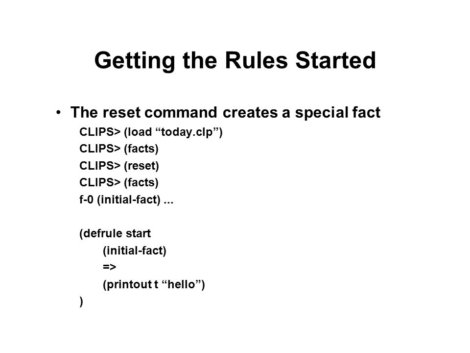 Getting the Rules Started The reset command creates a special fact CLIPS> (load today.clp ) CLIPS> (facts) CLIPS> (reset) CLIPS> (facts) f-0 (initial-fact)...