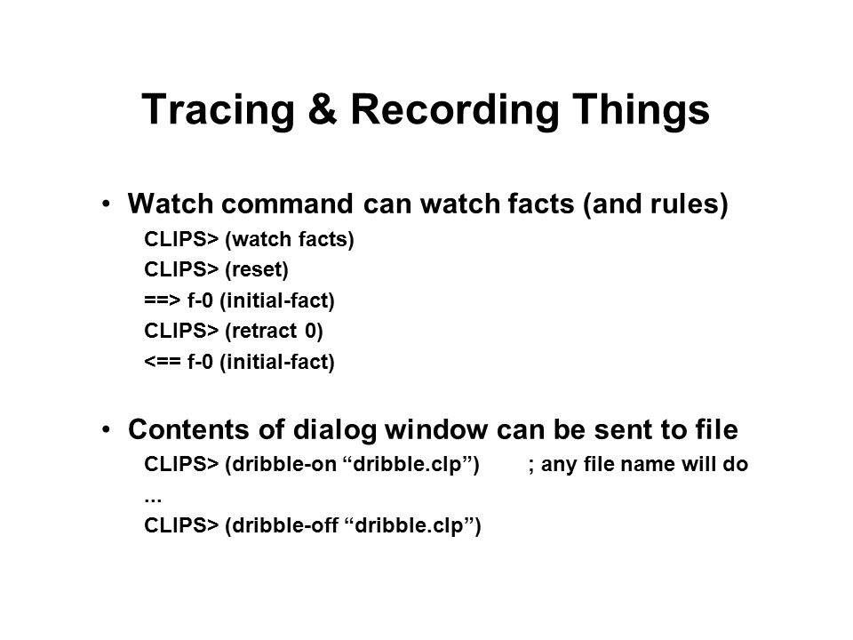 Tracing & Recording Things Watch command can watch facts (and rules) CLIPS> (watch facts) CLIPS> (reset) ==> f-0 (initial-fact) CLIPS> (retract 0) <== f-0 (initial-fact) Contents of dialog window can be sent to file CLIPS> (dribble-on dribble.clp ); any file name will do...