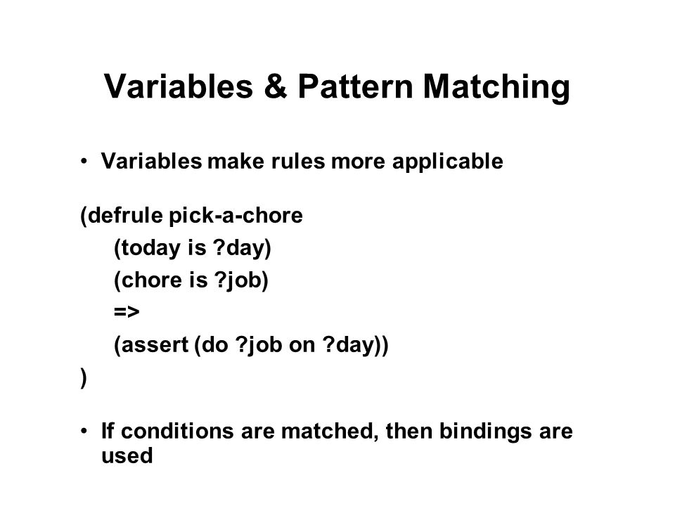 Variables & Pattern Matching Variables make rules more applicable (defrule pick-a-chore (today is day) (chore is job) => (assert (do job on day)) ) If conditions are matched, then bindings are used