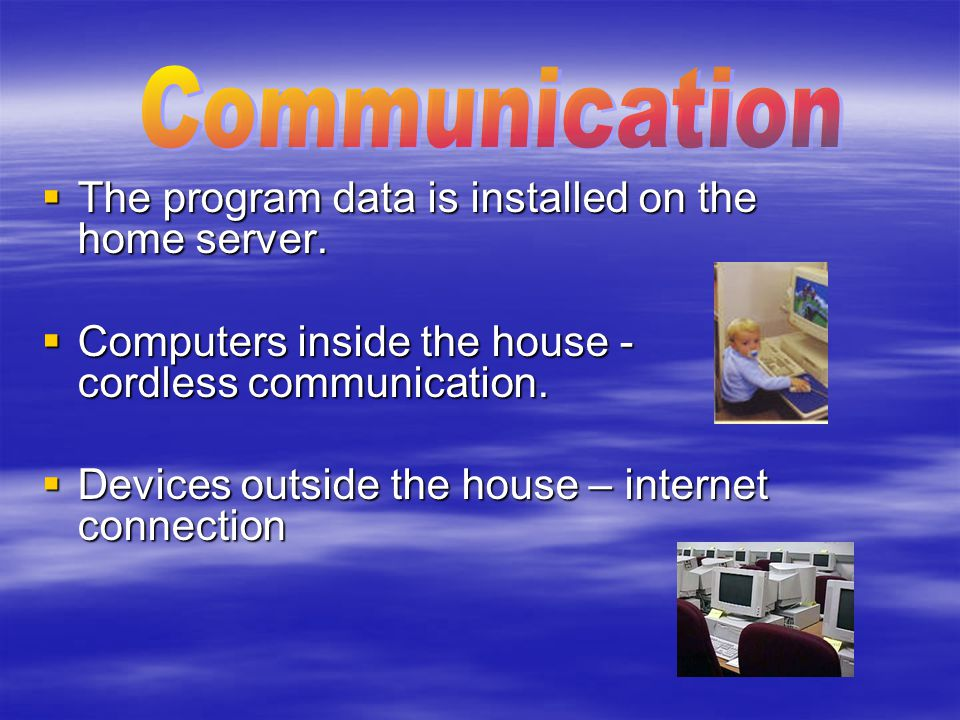  The program data is installed on the home server.  Computers inside the house - cordless communication.  Devices outside the house – internet conn