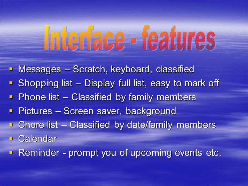  Messages – Scratch, keyboard, classified  Shopping list – Display full list, easy to mark off  Phone list – Classified by family members  Pictures – Screen saver, background  Chore list – Classified by date/family members  Calendar  Reminder - prompt you of upcoming events etc.